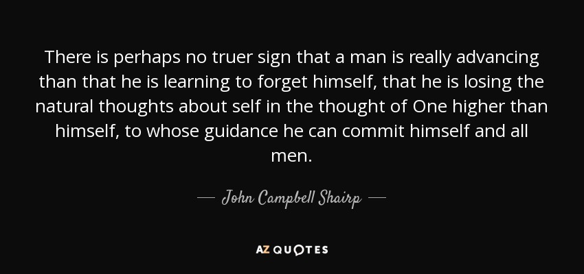 There is perhaps no truer sign that a man is really advancing than that he is learning to forget himself, that he is losing the natural thoughts about self in the thought of One higher than himself, to whose guidance he can commit himself and all men. - John Campbell Shairp