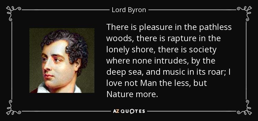 There is pleasure in the pathless woods, there is rapture in the lonely shore, there is society where none intrudes, by the deep sea, and music in its roar; I love not Man the less, but Nature more. - Lord Byron