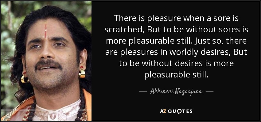 There is pleasure when a sore is scratched, But to be without sores is more pleasurable still. Just so, there are pleasures in worldly desires, But to be without desires is more pleasurable still. - Akkineni Nagarjuna