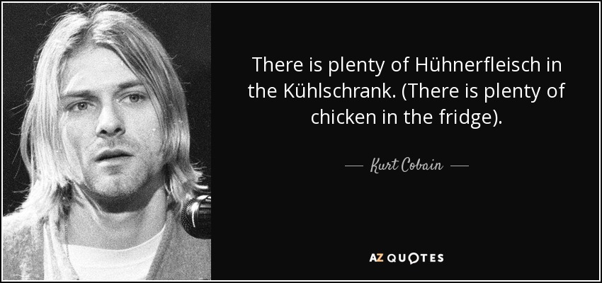 There is plenty of Hühnerfleisch in the Kühlschrank. (There is plenty of chicken in the fridge) - Kurt Cobain