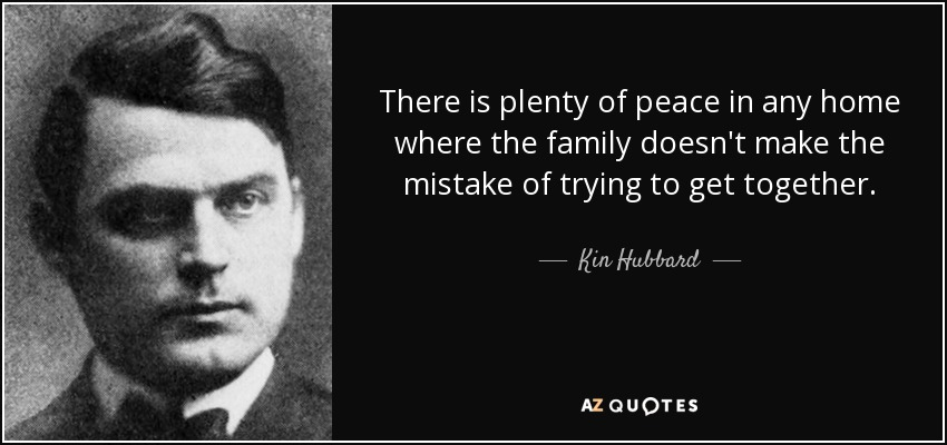 There is plenty of peace in any home where the family doesn't make the mistake of trying to get together. - Kin Hubbard