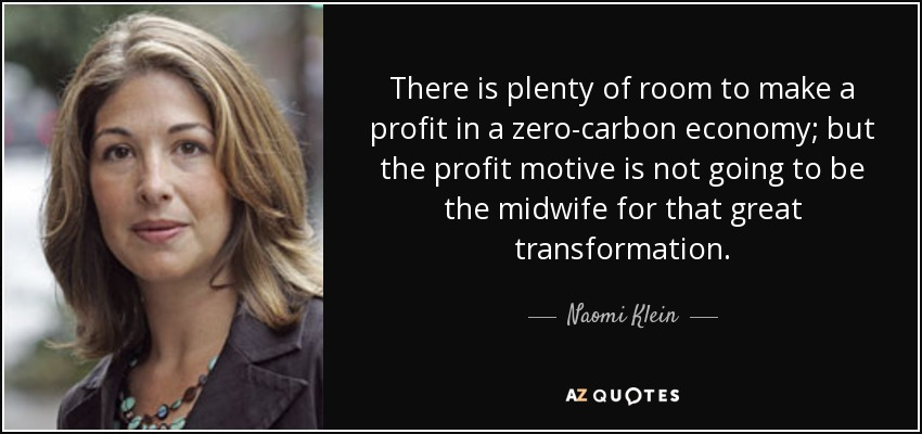 There is plenty of room to make a profit in a zero-carbon economy; but the profit motive is not going to be the midwife for that great transformation. - Naomi Klein