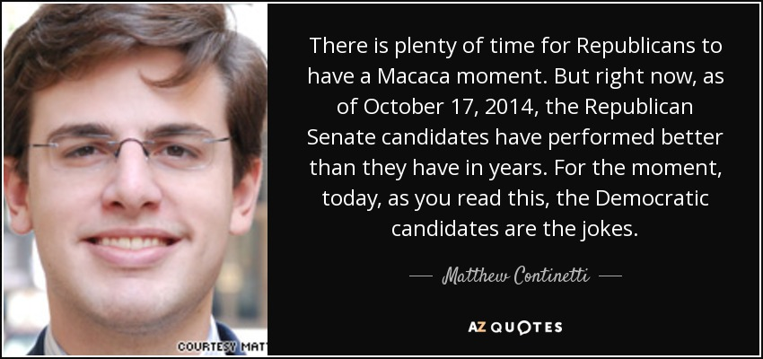 There is plenty of time for Republicans to have a Macaca moment. But right now, as of October 17, 2014, the Republican Senate candidates have performed better than they have in years. For the moment, today, as you read this, the Democratic candidates are the jokes. - Matthew Continetti