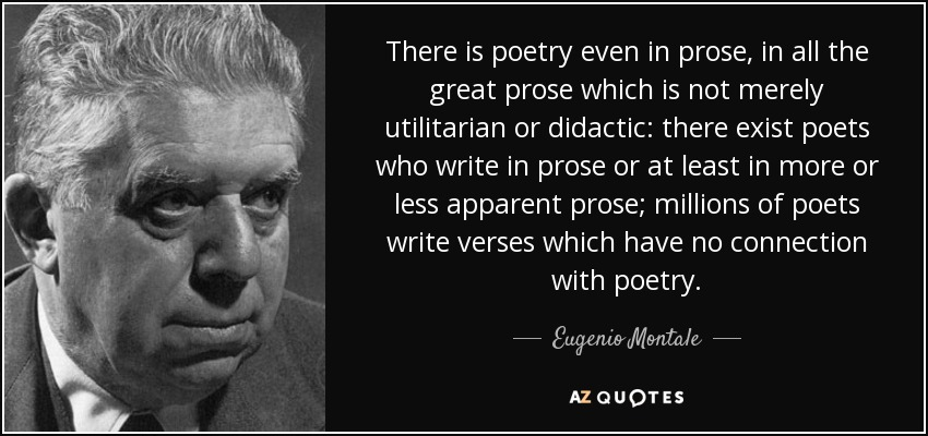 There is poetry even in prose, in all the great prose which is not merely utilitarian or didactic: there exist poets who write in prose or at least in more or less apparent prose; millions of poets write verses which have no connection with poetry. - Eugenio Montale
