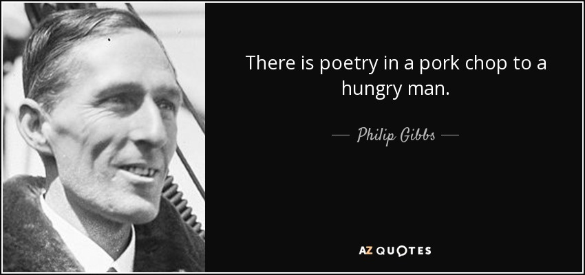 There is poetry in a pork chop to a hungry man. - Philip Gibbs