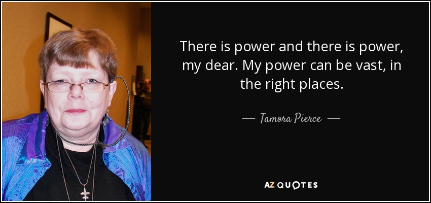 There is power and there is power, my dear. My power can be vast, in the right places. - Tamora Pierce