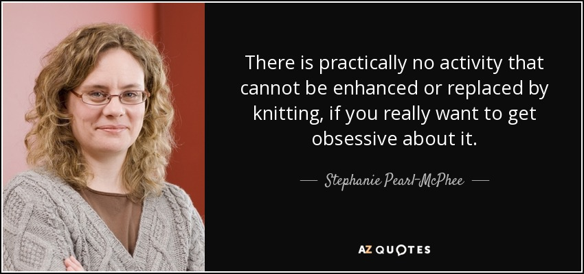 There is practically no activity that cannot be enhanced or replaced by knitting, if you really want to get obsessive about it. - Stephanie Pearl-McPhee