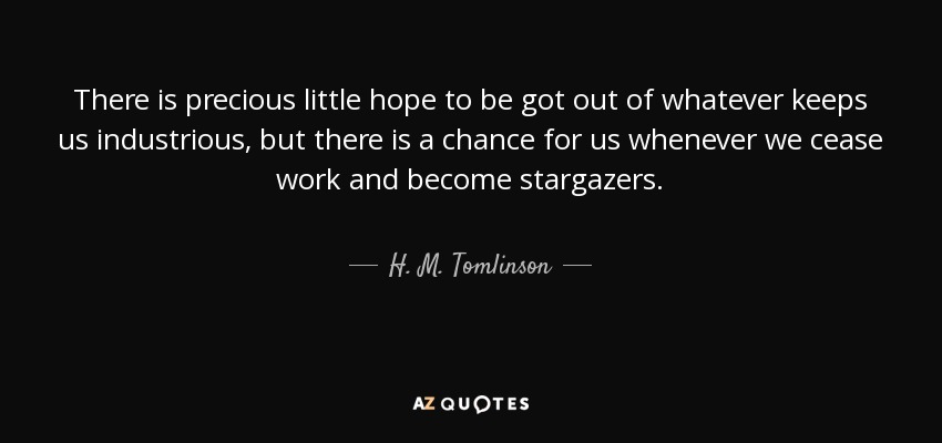 There is precious little hope to be got out of whatever keeps us industrious, but there is a chance for us whenever we cease work and become stargazers. - H. M. Tomlinson
