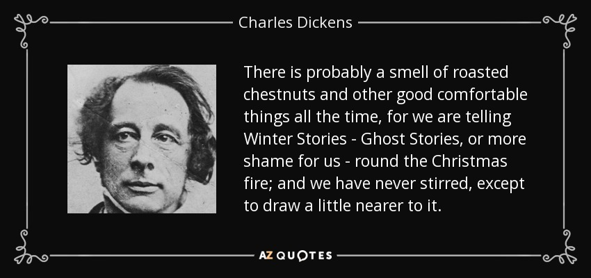 There is probably a smell of roasted chestnuts and other good comfortable things all the time, for we are telling Winter Stories - Ghost Stories, or more shame for us - round the Christmas fire; and we have never stirred, except to draw a little nearer to it. - Charles Dickens