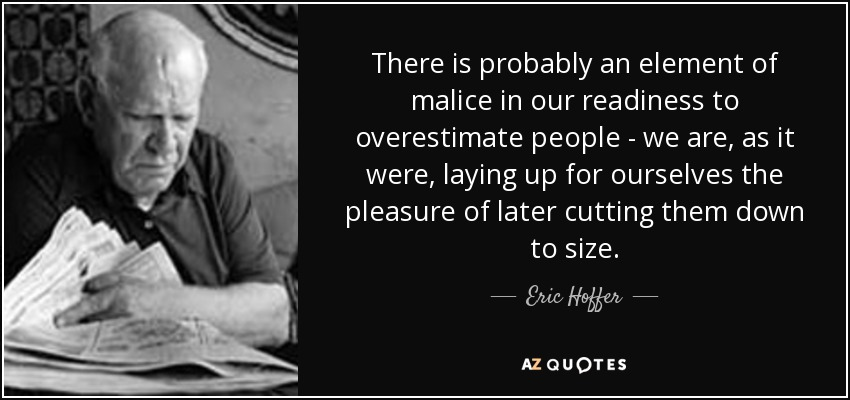 There is probably an element of malice in our readiness to overestimate people - we are, as it were, laying up for ourselves the pleasure of later cutting them down to size. - Eric Hoffer