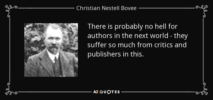 There is probably no hell for authors in the next world - they suffer so much from critics and publishers in this. - Christian Nestell Bovee