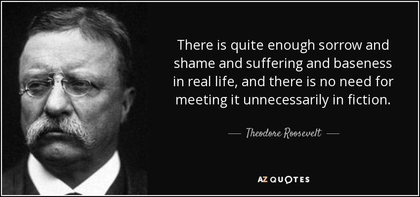 There is quite enough sorrow and shame and suffering and baseness in real life, and there is no need for meeting it unnecessarily in fiction. - Theodore Roosevelt