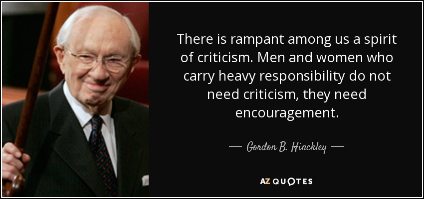 There is rampant among us a spirit of criticism. Men and women who carry heavy responsibility do not need criticism, they need encouragement. - Gordon B. Hinckley