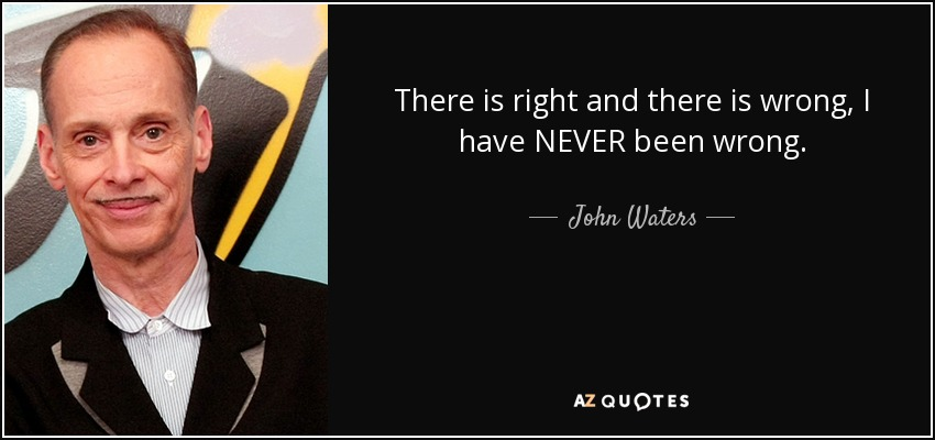There is right and there is wrong, I have NEVER been wrong. - John Waters