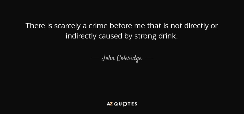 There is scarcely a crime before me that is not directly or indirectly caused by strong drink. - John Coleridge, 1st Baron Coleridge