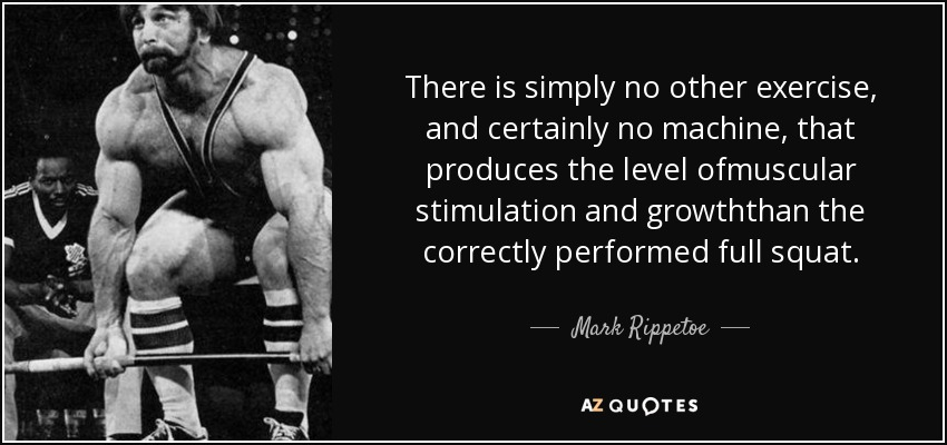 There is simply no other exercise, and certainly no machine, that produces the level ofmuscular stimulation and growththan the correctly performed full squat. - Mark Rippetoe