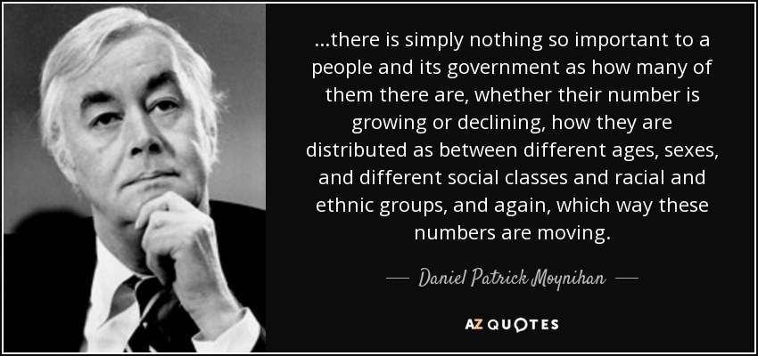 ...there is simply nothing so important to a people and its government as how many of them there are, whether their number is growing or declining, how they are distributed as between different ages, sexes, and different social classes and racial and ethnic groups, and again, which way these numbers are moving. - Daniel Patrick Moynihan