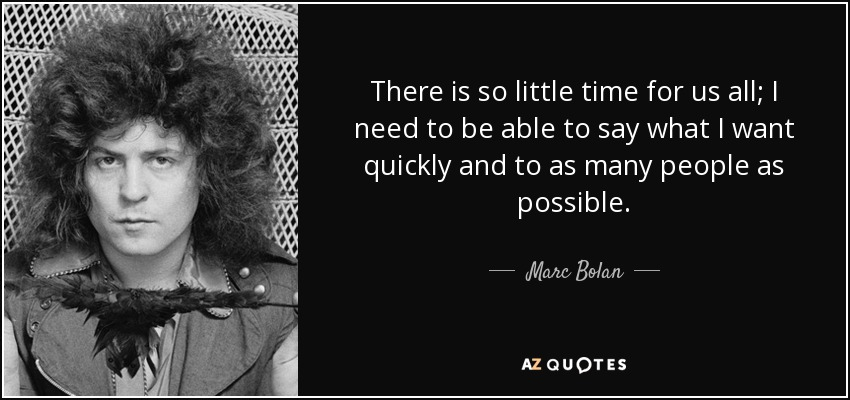 There is so little time for us all; I need to be able to say what I want quickly and to as many people as possible. - Marc Bolan