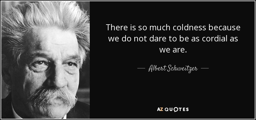 There is so much coldness because we do not dare to be as cordial as we are. - Albert Schweitzer