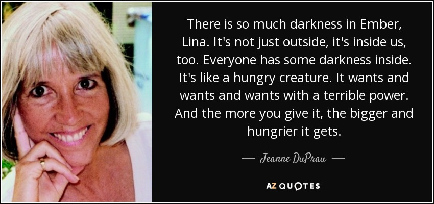 There is so much darkness in Ember, Lina. It's not just outside, it's inside us, too. Everyone has some darkness inside. It's like a hungry creature. It wants and wants and wants with a terrible power. And the more you give it, the bigger and hungrier it gets. - Jeanne DuPrau