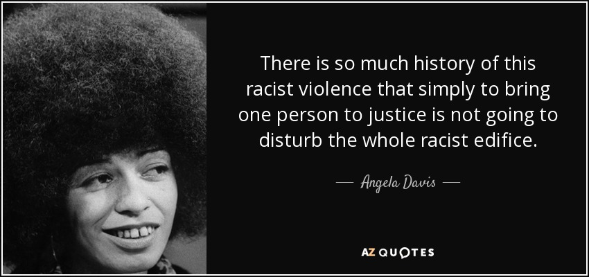 There is so much history of this racist violence that simply to bring one person to justice is not going to disturb the whole racist edifice. - Angela Davis