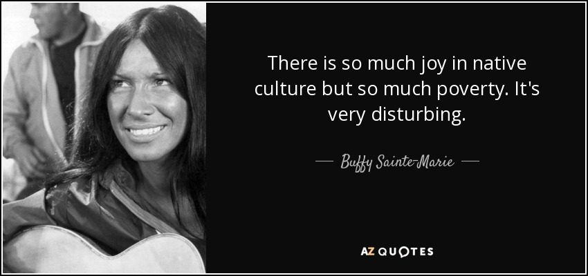 There is so much joy in native culture but so much poverty. It's very disturbing. - Buffy Sainte-Marie