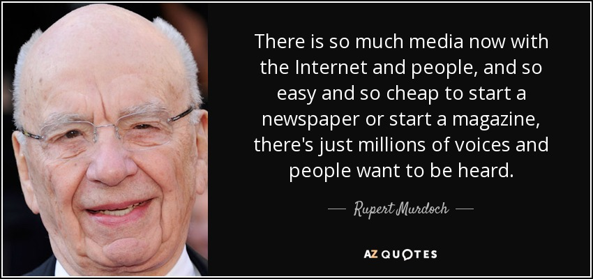 There is so much media now with the Internet and people, and so easy and so cheap to start a newspaper or start a magazine, there's just millions of voices and people want to be heard. - Rupert Murdoch