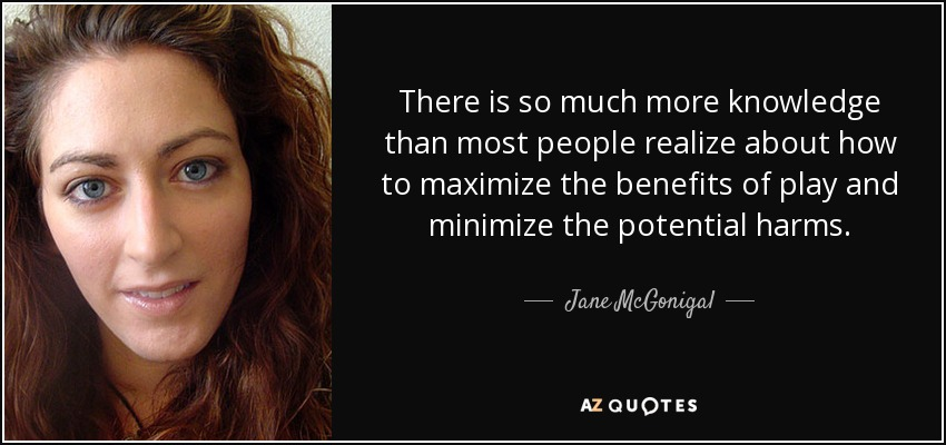 There is so much more knowledge than most people realize about how to maximize the benefits of play and minimize the potential harms. - Jane McGonigal