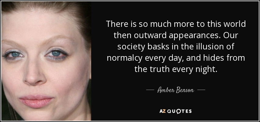 There is so much more to this world then outward appearances. Our society basks in the illusion of normalcy every day, and hides from the truth every night. - Amber Benson