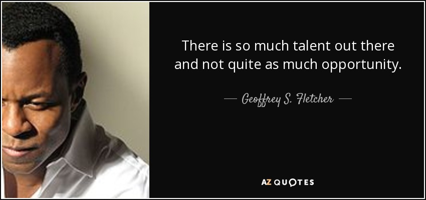 There is so much talent out there and not quite as much opportunity. - Geoffrey S. Fletcher