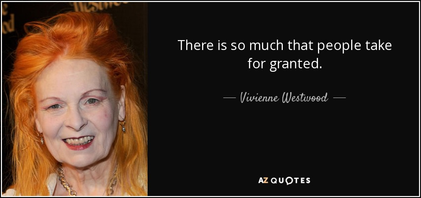 There is so much that people take for granted. - Vivienne Westwood