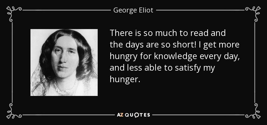 There is so much to read and the days are so short! I get more hungry for knowledge every day, and less able to satisfy my hunger. - George Eliot