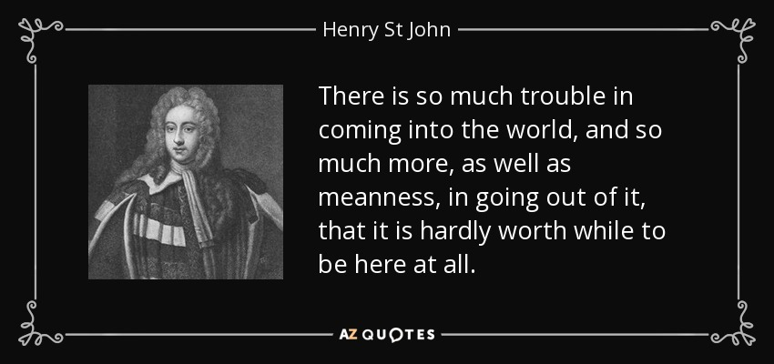 There is so much trouble in coming into the world, and so much more, as well as meanness, in going out of it, that it is hardly worth while to be here at all. - Henry St John, 1st Viscount Bolingbroke