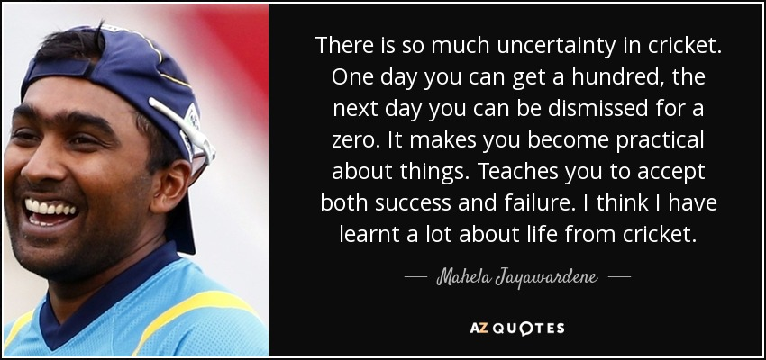 There is so much uncertainty in cricket. One day you can get a hundred, the next day you can be dismissed for a zero. It makes you become practical about things. Teaches you to accept both success and failure. I think I have learnt a lot about life from cricket. - Mahela Jayawardene
