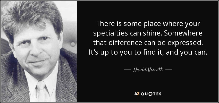 There is some place where your specialties can shine. Somewhere that difference can be expressed. It's up to you to find it, and you can. - David Viscott