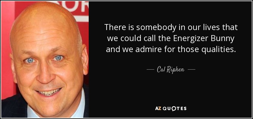 There is somebody in our lives that we could call the Energizer Bunny and we admire for those qualities. - Cal Ripken, Jr.