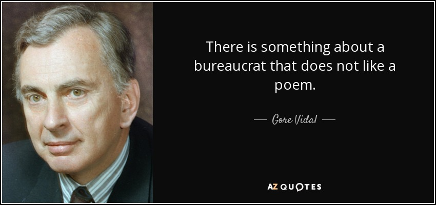 There is something about a bureaucrat that does not like a poem. - Gore Vidal