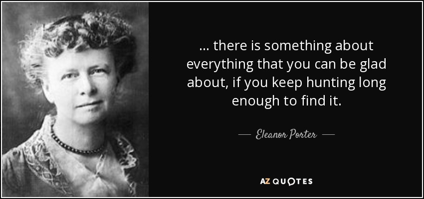... there is something about everything that you can be glad about, if you keep hunting long enough to find it. - Eleanor Porter
