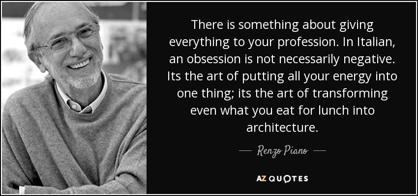 There is something about giving everything to your profession. In Italian, an obsession is not necessarily negative. Its the art of putting all your energy into one thing; its the art of transforming even what you eat for lunch into architecture. - Renzo Piano