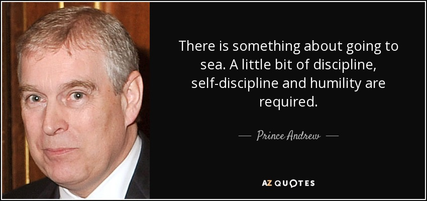 There is something about going to sea. A little bit of discipline, self-discipline and humility are required. - Prince Andrew
