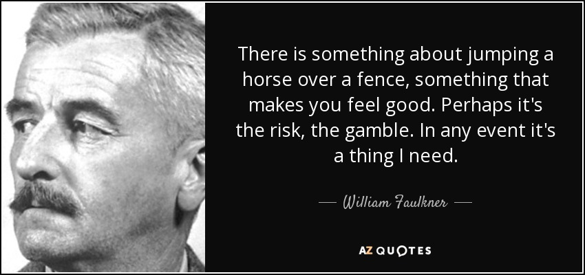 There is something about jumping a horse over a fence, something that makes you feel good. Perhaps it's the risk, the gamble. In any event it's a thing I need. - William Faulkner
