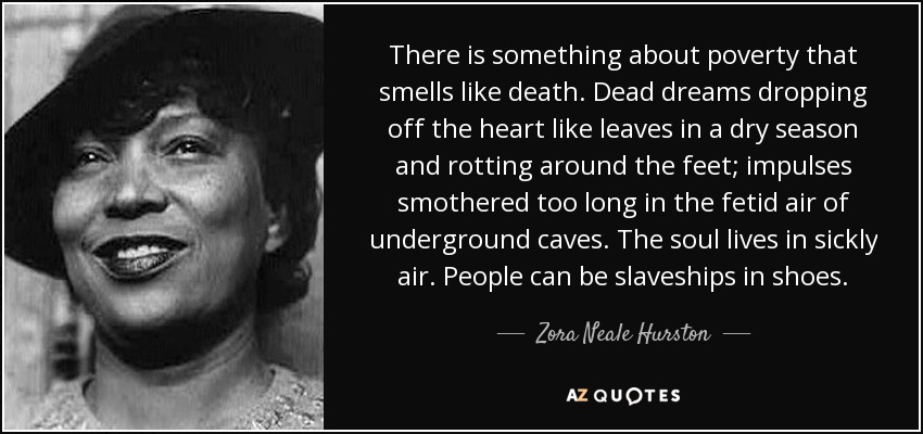 There is something about poverty that smells like death. Dead dreams dropping off the heart like leaves in a dry season and rotting around the feet; impulses smothered too long in the fetid air of underground caves. The soul lives in sickly air. People can be slaveships in shoes. - Zora Neale Hurston