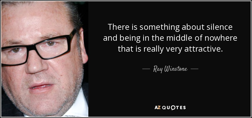 There is something about silence and being in the middle of nowhere that is really very attractive. - Ray Winstone