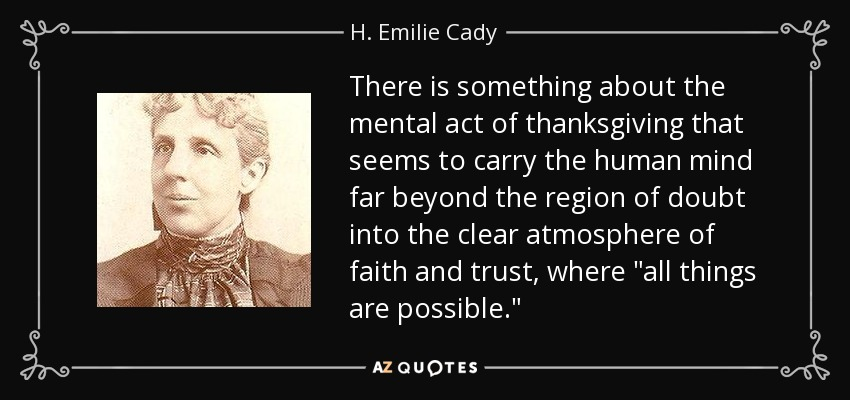 There is something about the mental act of thanksgiving that seems to carry the human mind far beyond the region of doubt into the clear atmosphere of faith and trust, where
