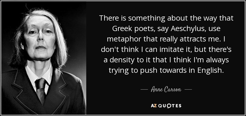 There is something about the way that Greek poets, say Aeschylus, use metaphor that really attracts me. I don't think I can imitate it, but there's a density to it that I think I'm always trying to push towards in English. - Anne Carson
