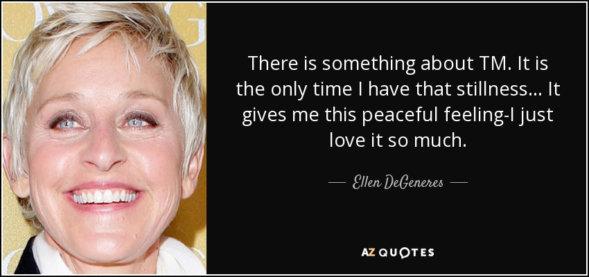 There is something about TM. It is the only time I have that stillness... It gives me this peaceful feeling-I just love it so much. - Ellen DeGeneres
