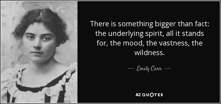 There is something bigger than fact: the underlying spirit, all it stands for, the mood, the vastness, the wildness. - Emily Carr