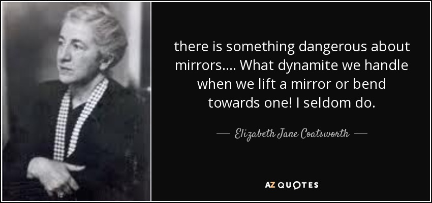 there is something dangerous about mirrors. ... What dynamite we handle when we lift a mirror or bend towards one! I seldom do. - Elizabeth Jane Coatsworth