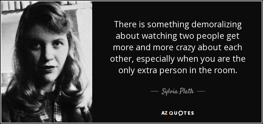There is something demoralizing about watching two people get more and more crazy about each other, especially when you are the only extra person in the room. - Sylvia Plath