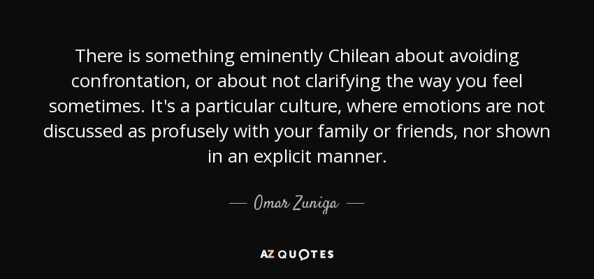 There is something eminently Chilean about avoiding confrontation, or about not clarifying the way you feel sometimes. It's a particular culture, where emotions are not discussed as profusely with your family or friends, nor shown in an explicit manner. - Omar Zuniga